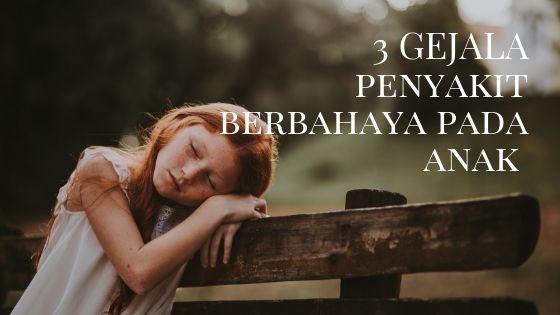 3 gejala penyakit berbahaya pada anak